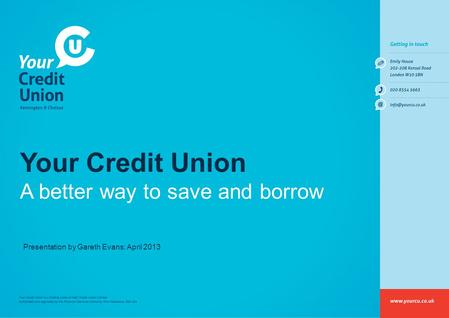 Your Credit Union A better way to save and borrow Presentation by Gareth Evans: April 2013.
