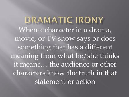 When a character in a drama, movie, or TV show says or does something that has a different meaning from what he/she thinks it means… the audience or other.