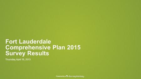 Powered by Fort Lauderdale Comprehensive Plan 2015 Survey Results Thursday, April 16, 2015.