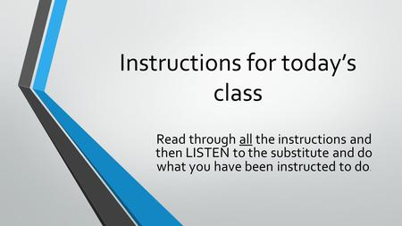 Instructions for today's class Read through all the instructions and then LISTEN to the substitute and do what you have been instructed to do.