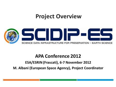 Project Overview APA Conference 2012 ESA/ESRIN (Frascati), 6-7 November 2012 M. Albani (European Space Agency), Project Coordinator.