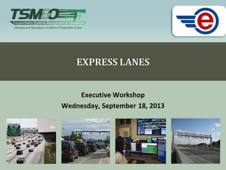 EXPRESS LANESEXPRESS LANES Executive Workshop Wednesday, September 18, 2013.