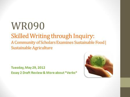 WR090 Skilled Writing through Inquiry: A Community of Scholars Examines Sustainable Food | Sustainable Agriculture Tuesday, May 29, 2012 Essay 2 Draft.