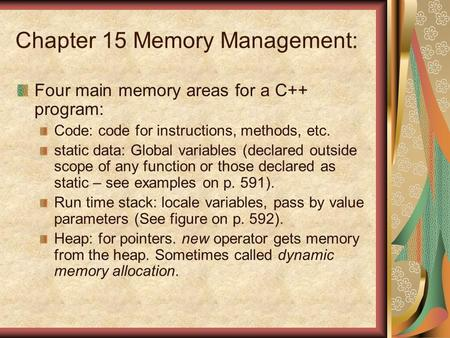 Chapter 15 Memory Management: Four main memory areas for a C++ program: Code: code for instructions, methods, etc. static data: Global variables (declared.