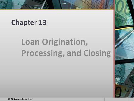 Chapter 13 Loan Origination, Processing, and Closing © OnCourse Learning.