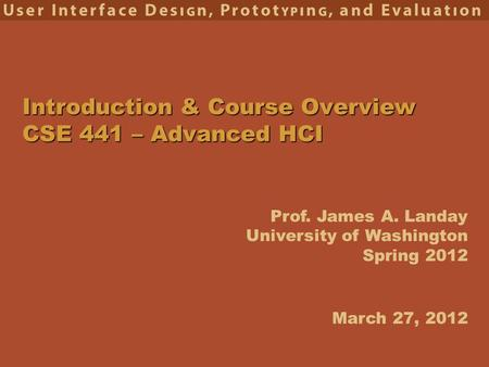 Prof. James A. Landay University of Washington Spring 2012 Introduction & Course Overview CSE 441 – Advanced HCI March 27, 2012.