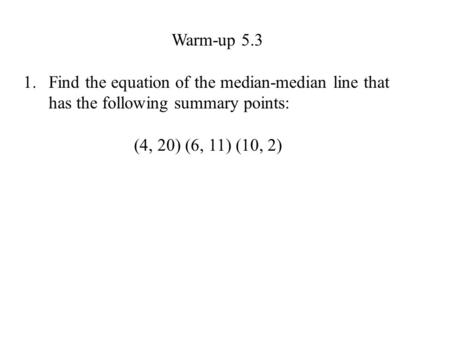 Warm-up 5.3 1.Find the equation of the median-median line that has the following summary points: (4, 20) (6, 11) (10, 2)
