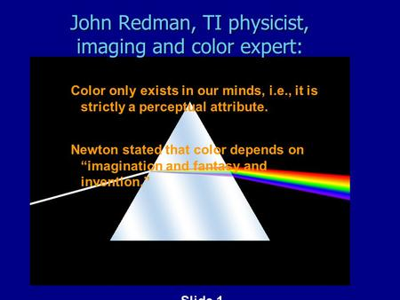 Slide 1 John Redman, TI physicist, imaging and color expert: Color only exists in our minds, i.e., it is strictly a perceptual attribute. Newton stated.