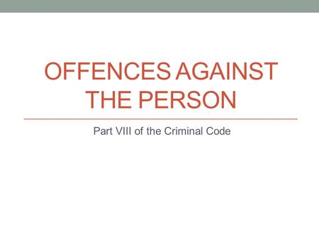 OFFENCES AGAINST THE PERSON Part VIII of the Criminal Code.