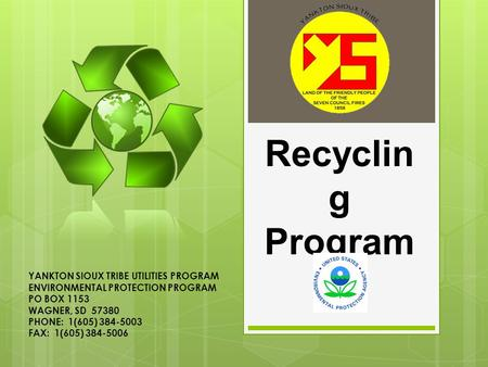 Recyclin g Program YANKTON SIOUX TRIBE UTILITIES PROGRAM ENVIRONMENTAL PROTECTION PROGRAM PO BOX 1153 WAGNER, SD 57380 PHONE: 1(605) 384-5003 FAX: 1(605)