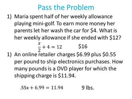 Pass the Problem 1)Maria spent half of her weekly allowance playing mini-golf. To earn more money her parents let her wash the car for $4. What is her.