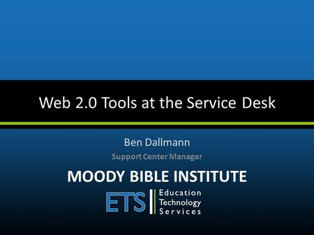 Web 2.0 Tools at the Service Desk Ben Dallmann Support Center Manager MOODY BIBLE INSTITUTE.