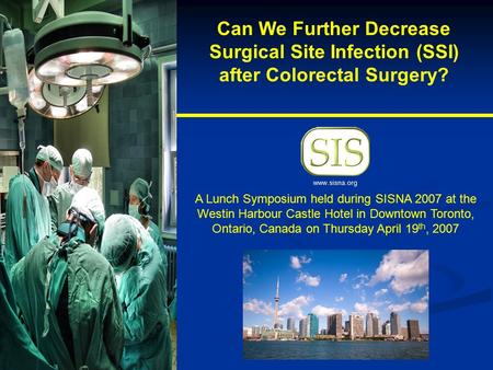 Can We Further Decrease Surgical Site Infection (SSI) after Colorectal Surgery? A Lunch Symposium held during SISNA 2007 at the Westin Harbour Castle Hotel.