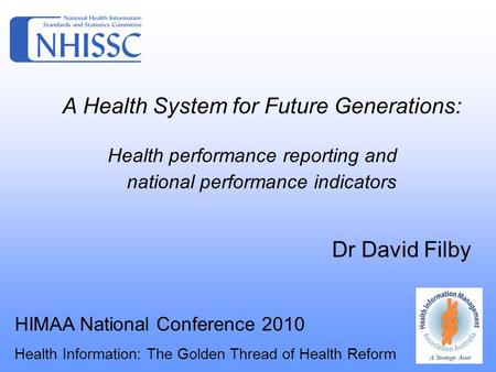 A Health System for Future Generations: Health performance reporting and national performance indicators Dr David Filby HIMAA National Conference 2010.