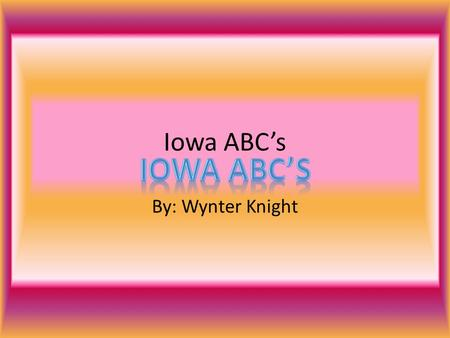 Iowa ABC's By: Wynter Knight. A is for Amish 1.The Amish have been living in Iowa for more than 160 years. 2. The first Amish immigrant left Switzerland.