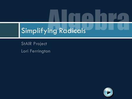 Algebra Simplifying Radicals StAIR Project Lori Ferrington.