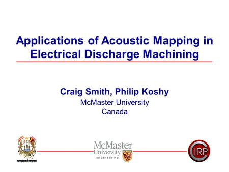 Applications of Acoustic Mapping in Electrical Discharge Machining Craig Smith, Philip Koshy McMaster University Canada.