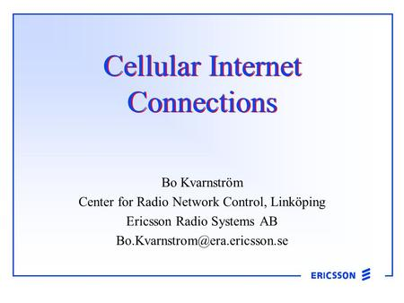 Cellular Internet Connections Bo Kvarnström Center for Radio Network Control, Linköping Ericsson Radio Systems AB