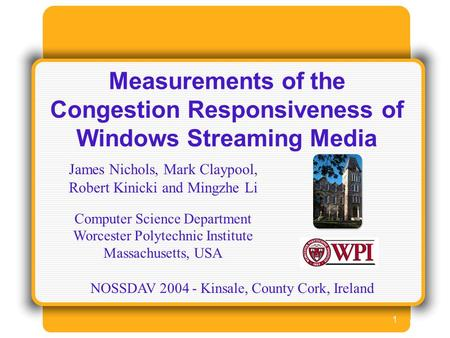 1 Measurements of the Congestion Responsiveness of Windows Streaming Media James Nichols, Mark Claypool, Robert Kinicki and Mingzhe Li Computer Science.