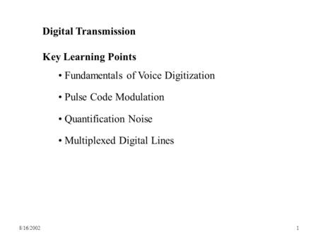 8/16/20021 Digital Transmission Key Learning Points Fundamentals of Voice Digitization Pulse Code Modulation Quantification Noise Multiplexed Digital Lines.