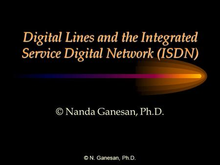 © N. Ganesan, Ph.D. Digital Lines and the Integrated Service Digital Network (ISDN) © Nanda Ganesan, Ph.D.