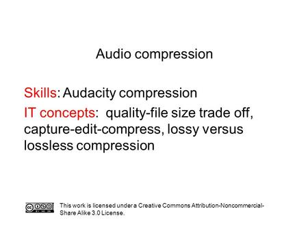 Audio compression Skills: Audacity compression IT concepts: quality-file size trade off, capture-edit-compress, lossy versus lossless compression This.
