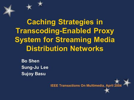 Caching Strategies in Transcoding-Enabled Proxy System for Streaming Media Distribution Networks Bo Shen Sung-Ju Lee Sujoy Basu IEEE Transactions On Multimedia,