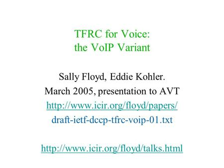 TFRC for Voice: the VoIP Variant Sally Floyd, Eddie Kohler. March 2005, presentation to AVT  draft-ietf-dccp-tfrc-voip-01.txt.