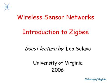 Wireless Sensor Networks Introduction to Zigbee Guest lecture by Leo Selavo University of Virginia 2006.