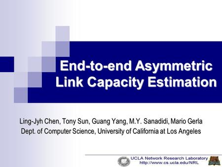 End-to-end Asymmetric Link Capacity Estimation Ling-Jyh Chen, Tony Sun, Guang Yang, M.Y. Sanadidi, Mario Gerla Dept. of Computer Science, University of.