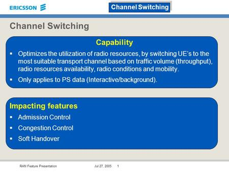 RAN Feature PresentationJul 27, 20051 Channel Switching Capability  Optimizes the utilization of radio resources, by switching UE's to the most suitable.