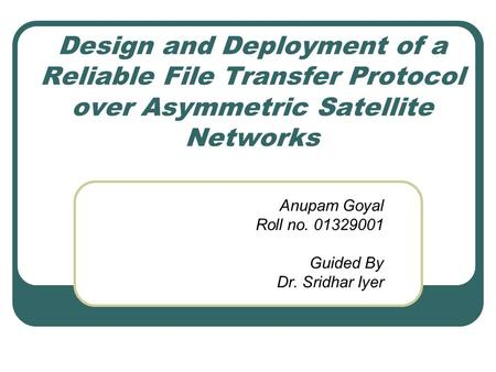Design and Deployment of a Reliable File Transfer Protocol over Asymmetric Satellite Networks Anupam Goyal Roll no. 01329001 Guided By Dr. Sridhar Iyer.