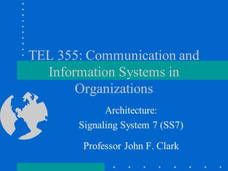 TEL 355: Communication and Information Systems in Organizations Architecture: Signaling System 7 (SS7) Professor John F. Clark.