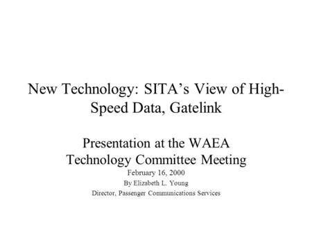 New Technology: SITA's View of High- Speed Data, Gatelink Presentation at the WAEA Technology Committee Meeting February 16, 2000 By Elizabeth L. Young.