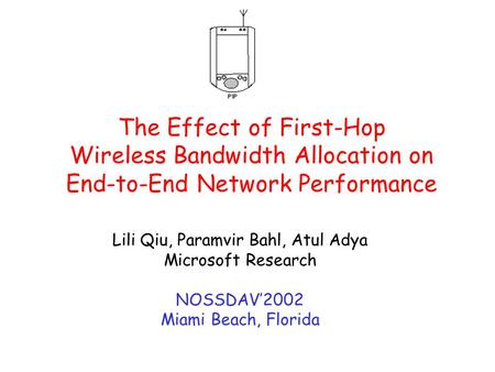 The Effect of First-Hop Wireless Bandwidth Allocation on End-to-End Network Performance Lili Qiu, Paramvir Bahl, Atul Adya Microsoft Research NOSSDAV'2002.