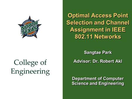 College of Engineering Optimal Access Point Selection and Channel Assignment in IEEE 802.11 Networks Sangtae Park Advisor: Dr. Robert Akl Department of.