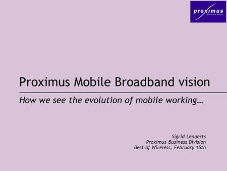Proximus Mobile Broadband vision Sigrid Lenaerts Proximus Business Division Best of Wireless, February 15th How we see the evolution of mobile working…