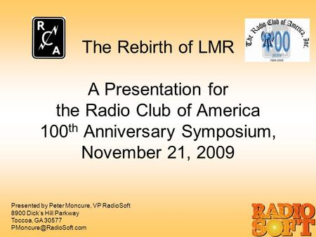 The Rebirth of LMR A Presentation for the Radio Club of America 100 th Anniversary Symposium, November 21, 2009 Presented by Peter Moncure, VP RadioSoft.