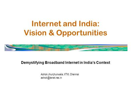 Internet and India: Vision & Opportunities Demystifying Broadband Internet in India's Context Ashok Jhunjhunwala, IITM, Chennai