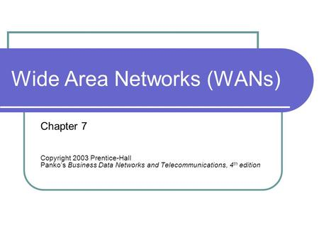 Wide Area Networks (WANs) Chapter 7 Copyright 2003 Prentice-Hall Panko's Business Data Networks and Telecommunications, 4 th edition.