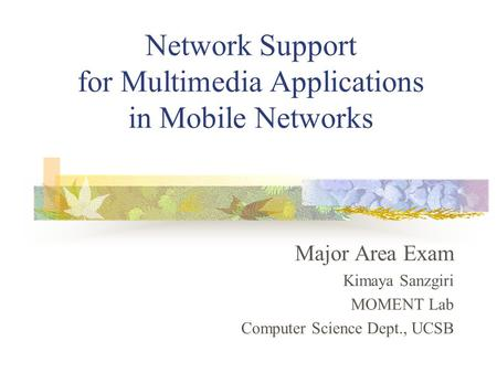Network Support for Multimedia Applications in Mobile Networks Major Area Exam Kimaya Sanzgiri MOMENT Lab Computer Science Dept., UCSB.