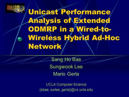 Unicast Performance Analysis of Extended ODMRP in a Wired-to- Wireless Hybrid Ad-Hoc Network Sang Ho Bae Sungwook Lee Mario Gerla UCLA Computer Science.