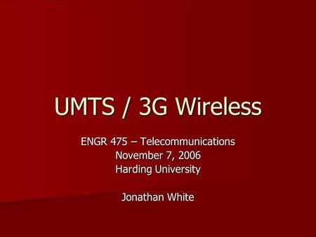 UMTS / 3G Wireless ENGR 475 – Telecommunications November 7, 2006 Harding University Jonathan White.