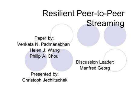 Resilient Peer-to-Peer Streaming Paper by: Venkata N. Padmanabhan Helen J. Wang Philip A. Chou Discussion Leader: Manfred Georg Presented by: Christoph.