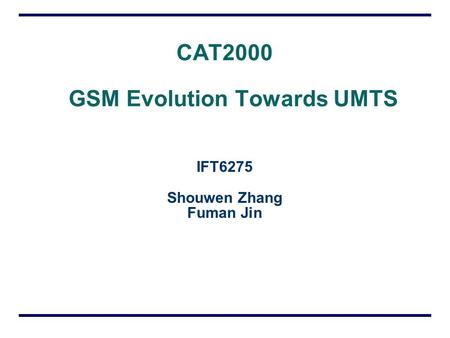 CAT2000 GSM Evolution Towards UMTS IFT6275 Shouwen Zhang Fuman Jin.