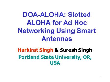 1 DOA-ALOHA: Slotted ALOHA for Ad Hoc Networking Using Smart Antennas Harkirat Singh & Suresh Singh Portland State University, OR, USA.