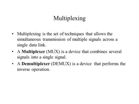 Multiplexing Multiplexing is the set of techniques that allows the simultaneous transmission of multiple signals across a single data link. A Multiplexer.