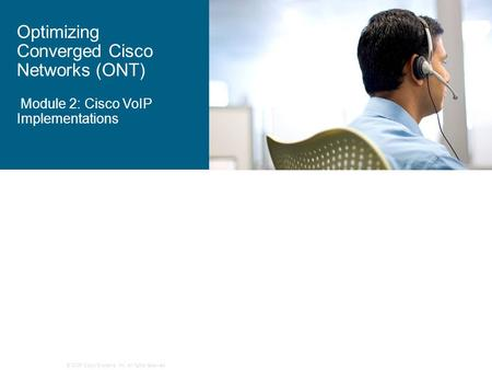 © 2006 Cisco Systems, Inc. All rights reserved. Optimizing Converged Cisco Networks (ONT) Module 2: Cisco VoIP Implementations.
