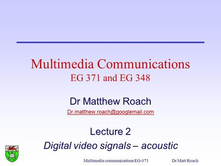 Multimedia communications EG-371Dr Matt Roach Multimedia Communications EG 371 and EG 348 Dr Matthew Roach Lecture 2 Digital.