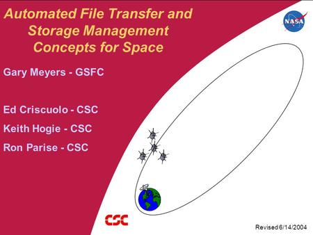Automated File Transfer and Storage Management Concepts for Space Gary Meyers - GSFC Ed Criscuolo - CSC Keith Hogie - CSC Ron Parise - CSC Revised 6/14/2004.